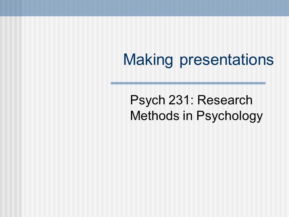 Making presentations Psych 231: Research Methods in Psychology