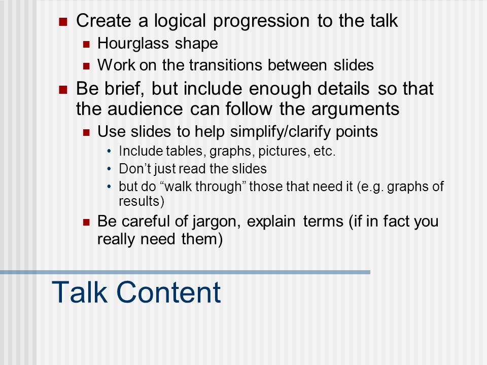 Talk Content Create a logical progression to the talk Hourglass shape Work on the transitions between slides Be brief, but include enough details so t
