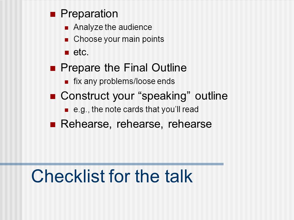 Checklist for the talk Preparation Analyze the audience Choose your main points etc. Prepare the Final Outline fix any problems/loose ends Construct y