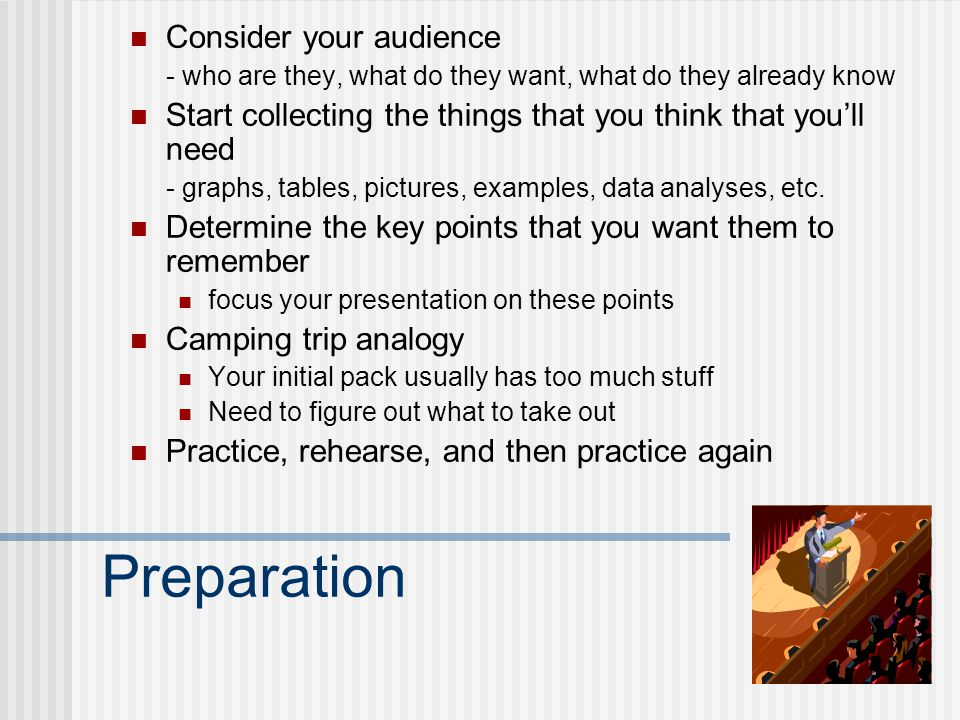 Preparation Consider your audience - who are they, what do they want, what do they already know Start collecting the things that you think that youll