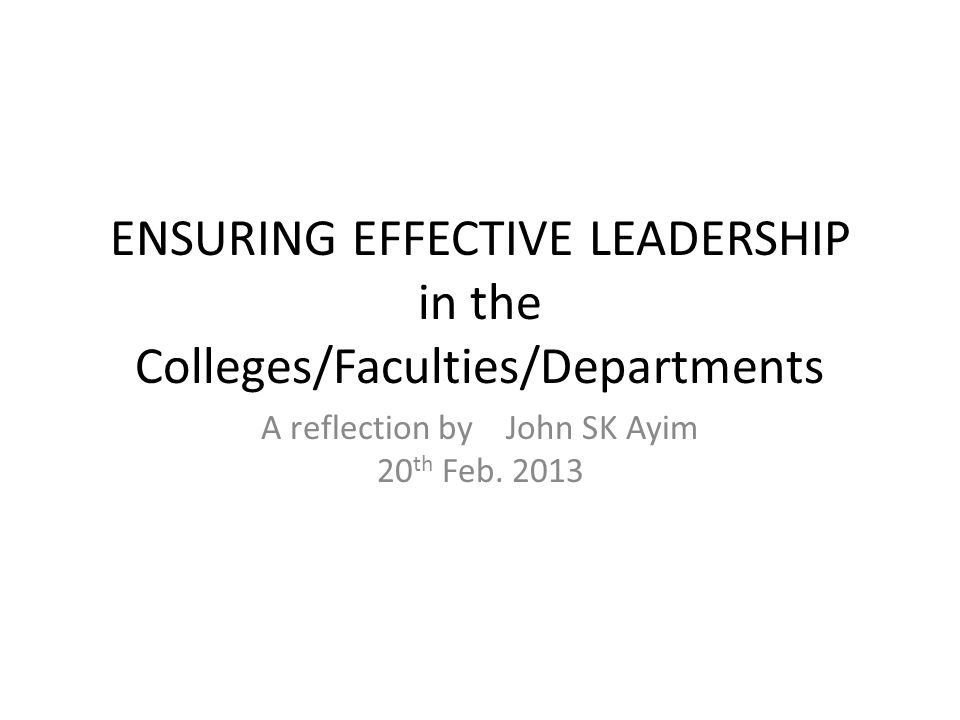 ENSURING EFFECTIVE LEADERSHIP in the Colleges/Faculties/Departments A reflection by John SK Ayim 20 th Feb.