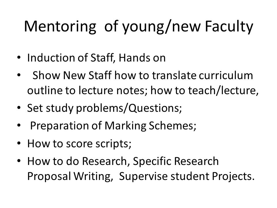 Mentoring of young/new Faculty Induction of Staff, Hands on Show New Staff how to translate curriculum outline to lecture notes; how to teach/lecture,