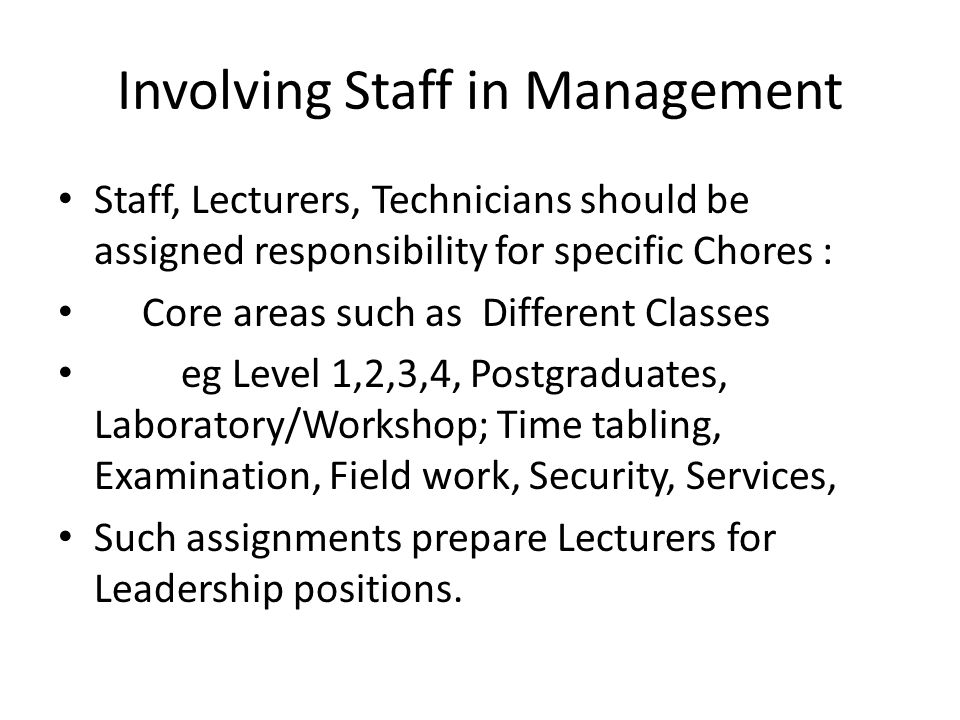 Involving Staff in Management Staff, Lecturers, Technicians should be assigned responsibility for specific Chores : Core areas such as Different Class