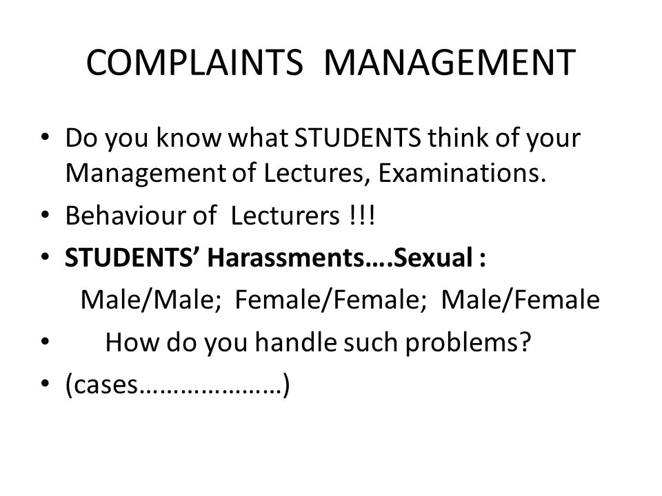COMPLAINTS MANAGEMENT Do you know what STUDENTS think of your Management of Lectures, Examinations. Behaviour of Lecturers !!! STUDENTS Harassments….S