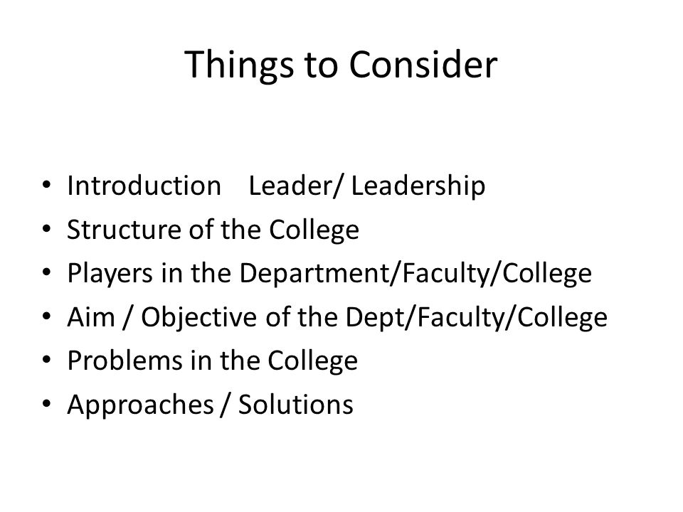 Things to Consider Introduction Leader/ Leadership Structure of the College Players in the Department/Faculty/College Aim / Objective of the Dept/Faculty/College Problems in the College Approaches / Solutions