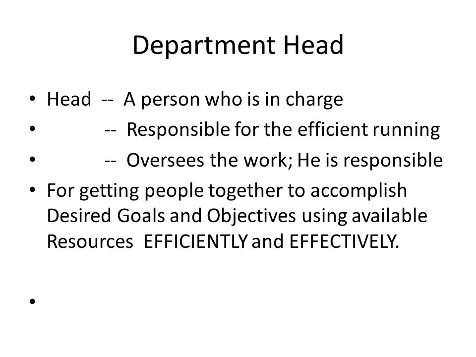 Department Head Head -- A person who is in charge -- Responsible for the efficient running -- Oversees the work; He is responsible For getting people together to accomplish Desired Goals and Objectives using available Resources EFFICIENTLY and EFFECTIVELY.