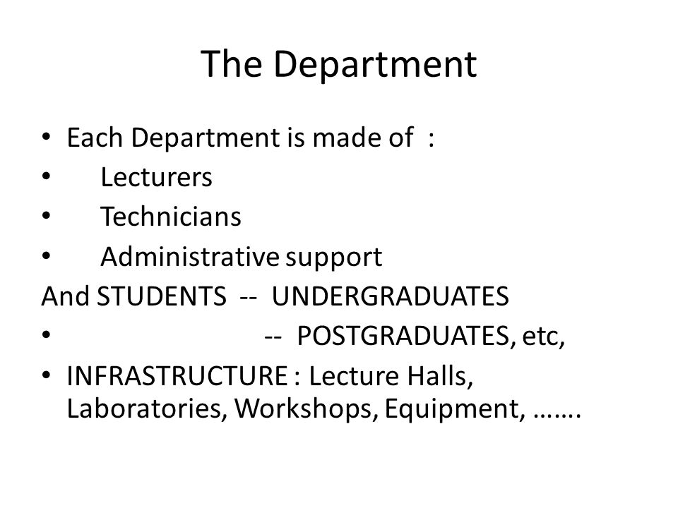 The Department Each Department is made of : Lecturers Technicians Administrative support And STUDENTS -- UNDERGRADUATES -- POSTGRADUATES, etc, INFRAST
