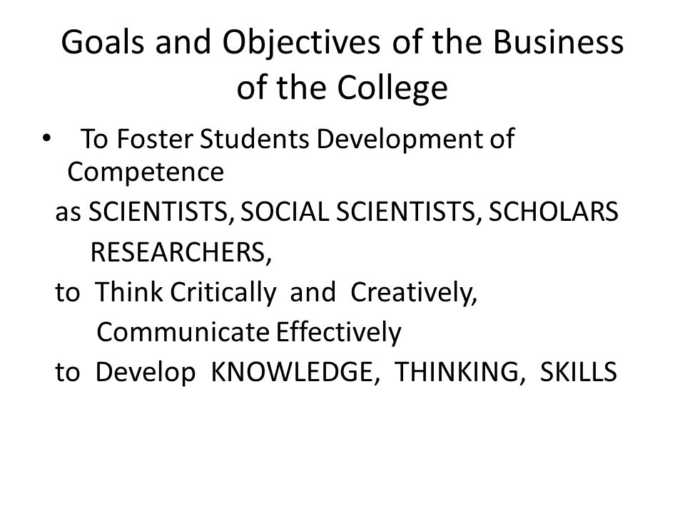 Goals and Objectives of the Business of the College To Foster Students Development of Competence as SCIENTISTS, SOCIAL SCIENTISTS, SCHOLARS RESEARCHERS, to Think Critically and Creatively, Communicate Effectively to Develop KNOWLEDGE, THINKING, SKILLS