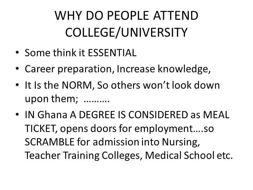 WHY DO PEOPLE ATTEND COLLEGE/UNIVERSITY Some think it ESSENTIAL Career preparation, Increase knowledge, It Is the NORM, So others wont look down upon