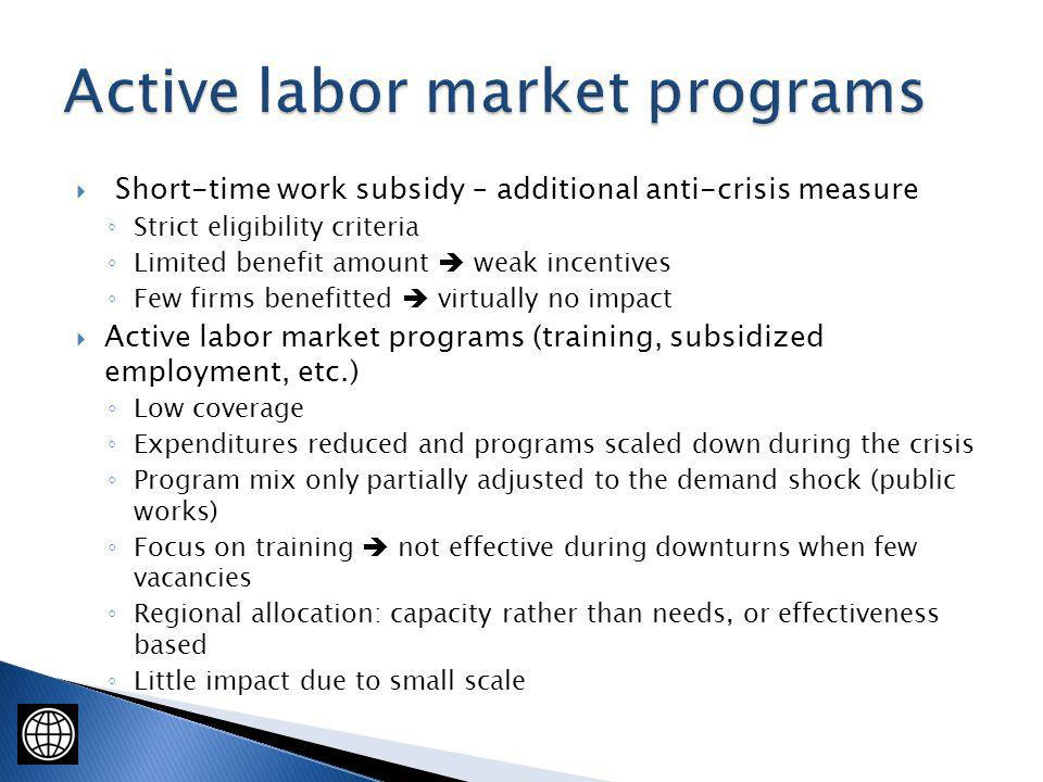 Short-time work subsidy – additional anti-crisis measure Strict eligibility criteria Limited benefit amount weak incentives Few firms benefitted virtually no impact Active labor market programs (training, subsidized employment, etc.) Low coverage Expenditures reduced and programs scaled down during the crisis Program mix only partially adjusted to the demand shock (public works) Focus on training not effective during downturns when few vacancies Regional allocation: capacity rather than needs, or effectiveness based Little impact due to small scale