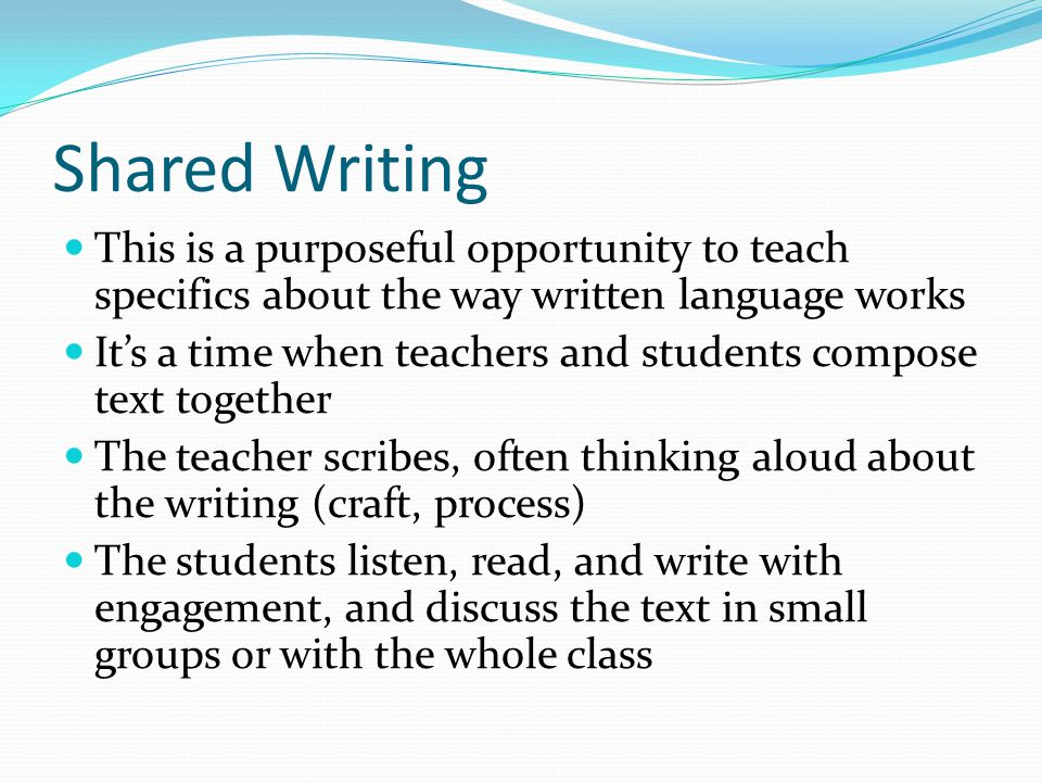 Shared Writing This is a purposeful opportunity to teach specifics about the way written language works Its a time when teachers and students compose
