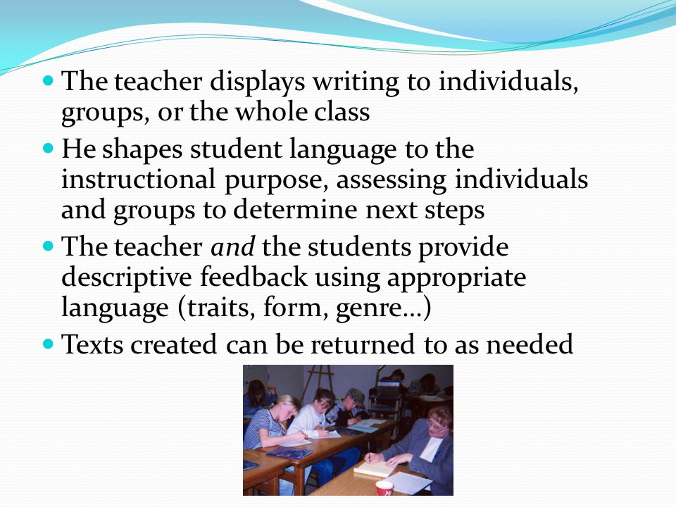The teacher displays writing to individuals, groups, or the whole class He shapes student language to the instructional purpose, assessing individuals
