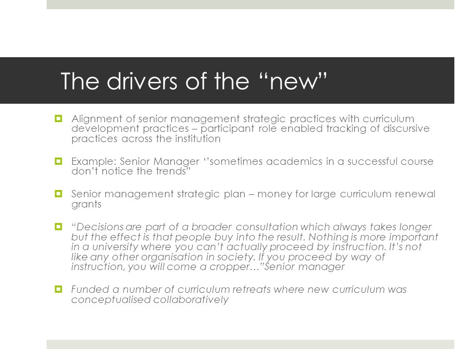 The drivers of the new Alignment of senior management strategic practices with curriculum development practices – participant role enabled tracking of discursive practices across the institution Example: Senior Manager sometimes academics in a successful course dont notice the trends Senior management strategic plan – money for large curriculum renewal grants Decisions are part of a broader consultation which always takes longer but the effect is that people buy into the result.
