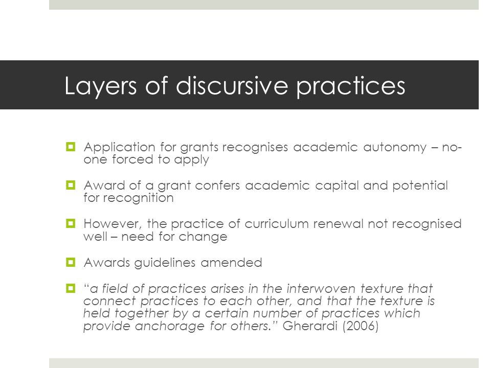 Layers of discursive practices Application for grants recognises academic autonomy – no- one forced to apply Award of a grant confers academic capital and potential for recognition However, the practice of curriculum renewal not recognised well – need for change Awards guidelines amended a field of practices arises in the interwoven texture that connect practices to each other, and that the texture is held together by a certain number of practices which provide anchorage for others.