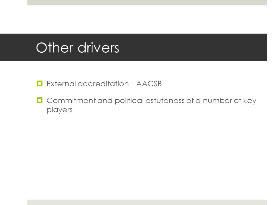 Other drivers External accreditation – AACSB Commitment and political astuteness of a number of key players