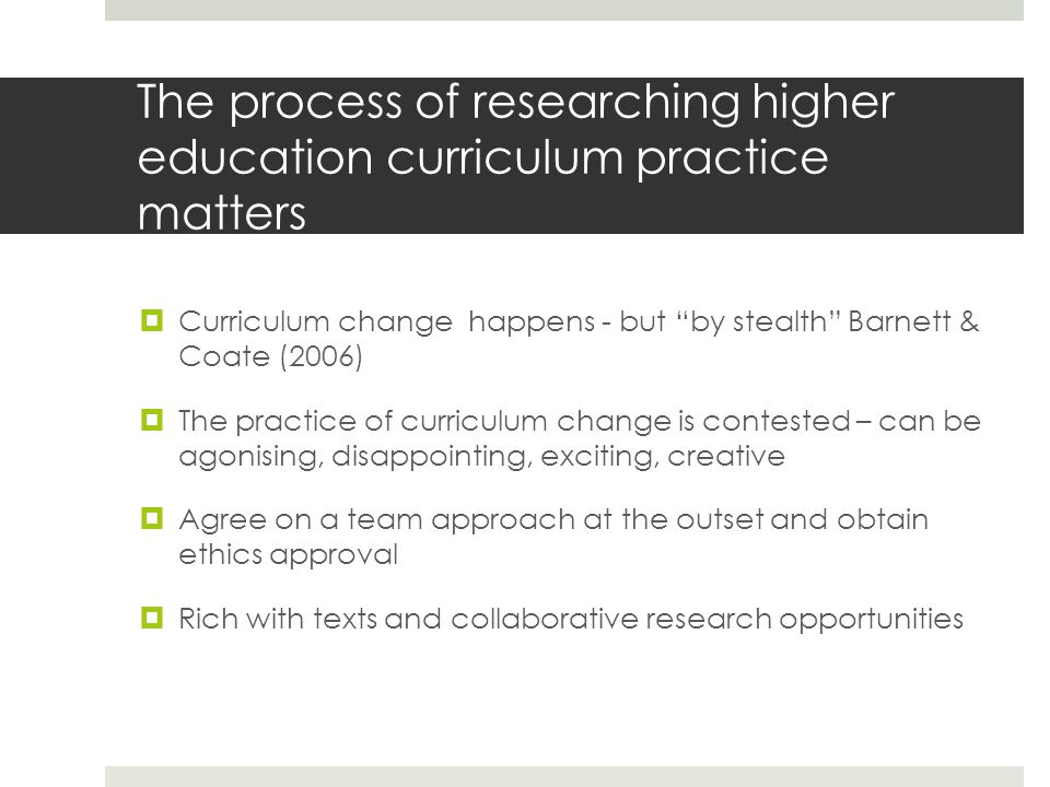 The process of researching higher education curriculum practice matters Curriculum change happens - but by stealth Barnett & Coate (2006) The practice of curriculum change is contested – can be agonising, disappointing, exciting, creative Agree on a team approach at the outset and obtain ethics approval Rich with texts and collaborative research opportunities