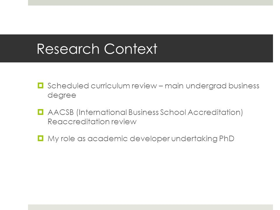 Research Context Scheduled curriculum review – main undergrad business degree AACSB (International Business School Accreditation) Reaccreditation review My role as academic developer undertaking PhD