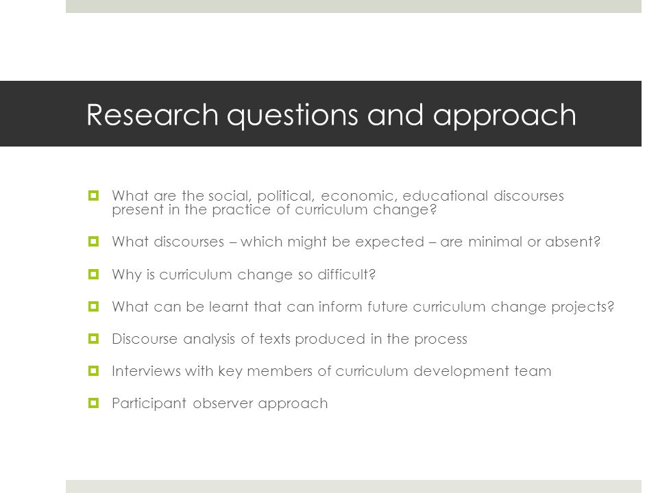 Research questions and approach What are the social, political, economic, educational discourses present in the practice of curriculum change.