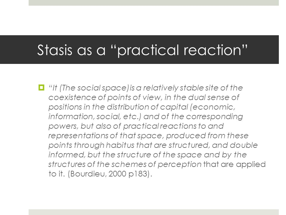 Stasis as a practical reaction It (The social space)is a relatively stable site of the coexistence of points of view, in the dual sense of positions in the distribution of capital (economic, information, social, etc.) and of the corresponding powers, but also of practical reactions to and representations of that space, produced from these points through habitus that are structured, and double informed, but the structure of the space and by the structures of the schemes of perception that are applied to it.
