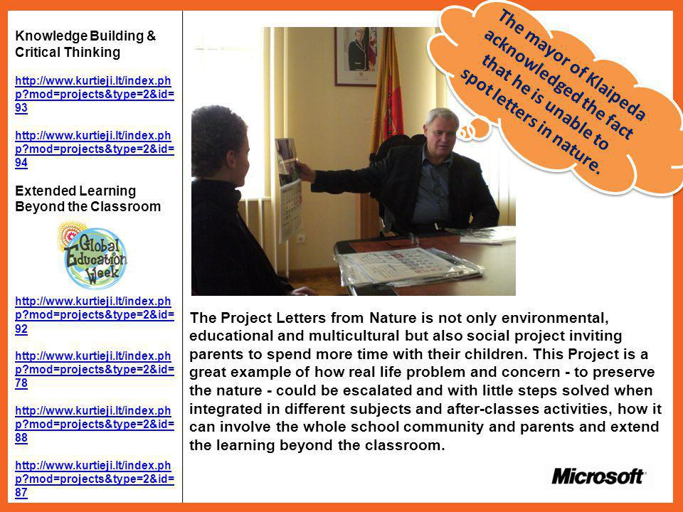 Knowledge Building & Critical Thinking http://www.kurtieji.lt/index.ph p mod=projects&type=2&id= 93 http://www.kurtieji.lt/index.ph p mod=projects&type=2&id= 94 Extended Learning Beyond the Classroom http://www.kurtieji.lt/index.ph p mod=projects&type=2&id= 92 http://www.kurtieji.lt/index.ph p mod=projects&type=2&id= 78 http://www.kurtieji.lt/index.ph p mod=projects&type=2&id= 88 http://www.kurtieji.lt/index.ph p mod=projects&type=2&id= 87 The Project Letters from Nature is not only environmental, educational and multicultural but also social project inviting parents to spend more time with their children.