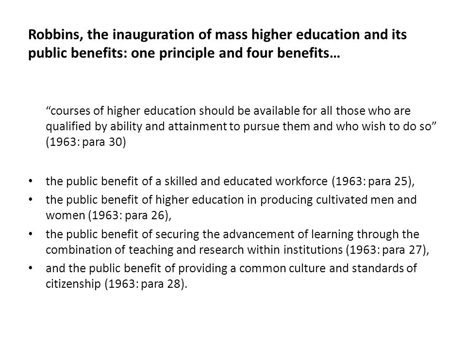 Robbins, the inauguration of mass higher education and its public benefits: one principle and four benefits… courses of higher education should be ava