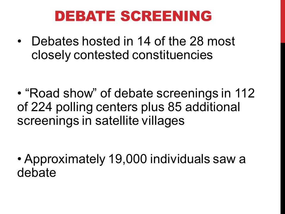 DEBATE SCREENING Debates hosted in 14 of the 28 most closely contested constituencies Road show of debate screenings in 112 of 224 polling centers plu