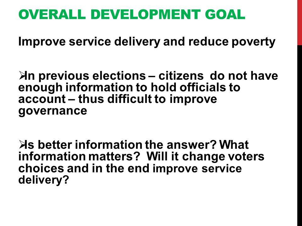 OVERALL DEVELOPMENT GOAL Improve service delivery and reduce poverty In previous elections – citizens do not have enough information to hold officials to account – thus difficult to improve governance Is better information the answer.