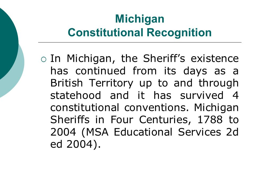 Michigan Constitutional Recognition In Michigan, the Sheriffs existence has continued from its days as a British Territory up to and through statehood and it has survived 4 constitutional conventions.