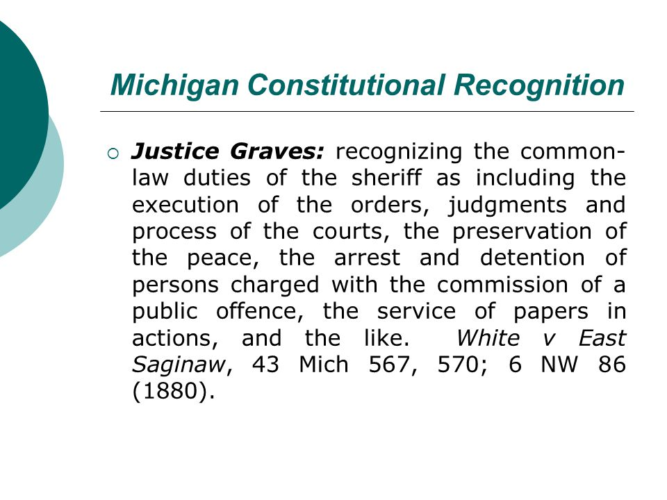 Michigan Constitutional Recognition Justice Graves: recognizing the common- law duties of the sheriff as including the execution of the orders, judgments and process of the courts, the preservation of the peace, the arrest and detention of persons charged with the commission of a public offence, the service of papers in actions, and the like.