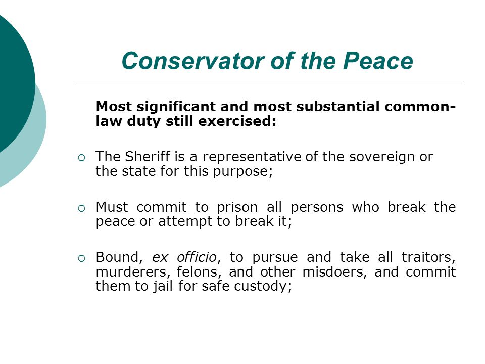 Conservator of the Peace Most significant and most substantial common- law duty still exercised: The Sheriff is a representative of the sovereign or the state for this purpose; Must commit to prison all persons who break the peace or attempt to break it; Bound, ex officio, to pursue and take all traitors, murderers, felons, and other misdoers, and commit them to jail for safe custody;
