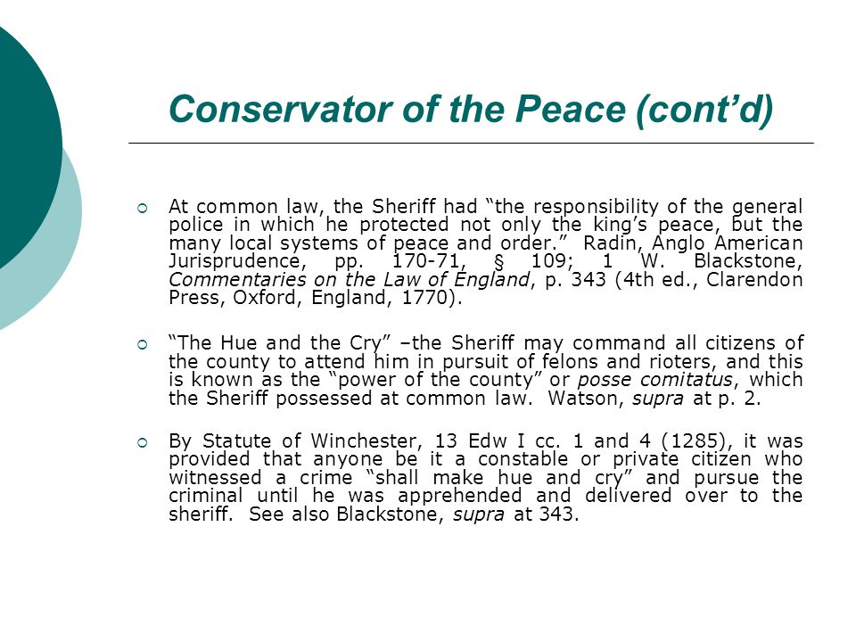Conservator of the Peace (contd) At common law, the Sheriff had the responsibility of the general police in which he protected not only the kings peace, but the many local systems of peace and order.