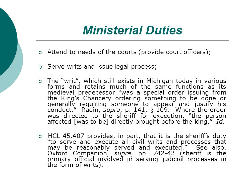 Ministerial Duties Attend to needs of the courts (provide court officers); Serve writs and issue legal process; The writ, which still exists in Michigan today in various forms and retains much of the same functions as its medieval predecessor was a special order issuing from the Kings Chancery ordering something to be done or generally requiring someone to appear and justify his conduct.