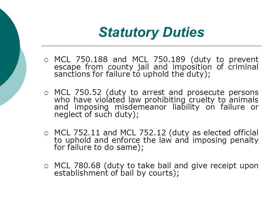 Statutory Duties MCL 750.188 and MCL 750.189 (duty to prevent escape from county jail and imposition of criminal sanctions for failure to uphold the duty); MCL 750.52 (duty to arrest and prosecute persons who have violated law prohibiting cruelty to animals and imposing misdemeanor liability on failure or neglect of such duty); MCL 752.11 and MCL 752.12 (duty as elected official to uphold and enforce the law and imposing penalty for failure to do same); MCL 780.68 (duty to take bail and give receipt upon establishment of bail by courts);
