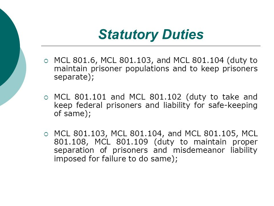 Statutory Duties MCL 801.6, MCL 801.103, and MCL 801.104 (duty to maintain prisoner populations and to keep prisoners separate); MCL 801.101 and MCL 801.102 (duty to take and keep federal prisoners and liability for safe-keeping of same); MCL 801.103, MCL 801.104, and MCL 801.105, MCL 801.108, MCL 801.109 (duty to maintain proper separation of prisoners and misdemeanor liability imposed for failure to do same);