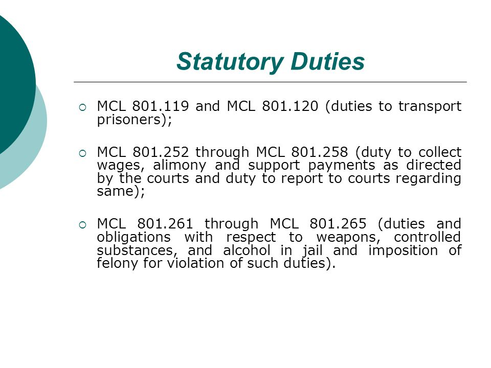 Statutory Duties MCL 801.119 and MCL 801.120 (duties to transport prisoners); MCL 801.252 through MCL 801.258 (duty to collect wages, alimony and support payments as directed by the courts and duty to report to courts regarding same); MCL 801.261 through MCL 801.265 (duties and obligations with respect to weapons, controlled substances, and alcohol in jail and imposition of felony for violation of such duties).