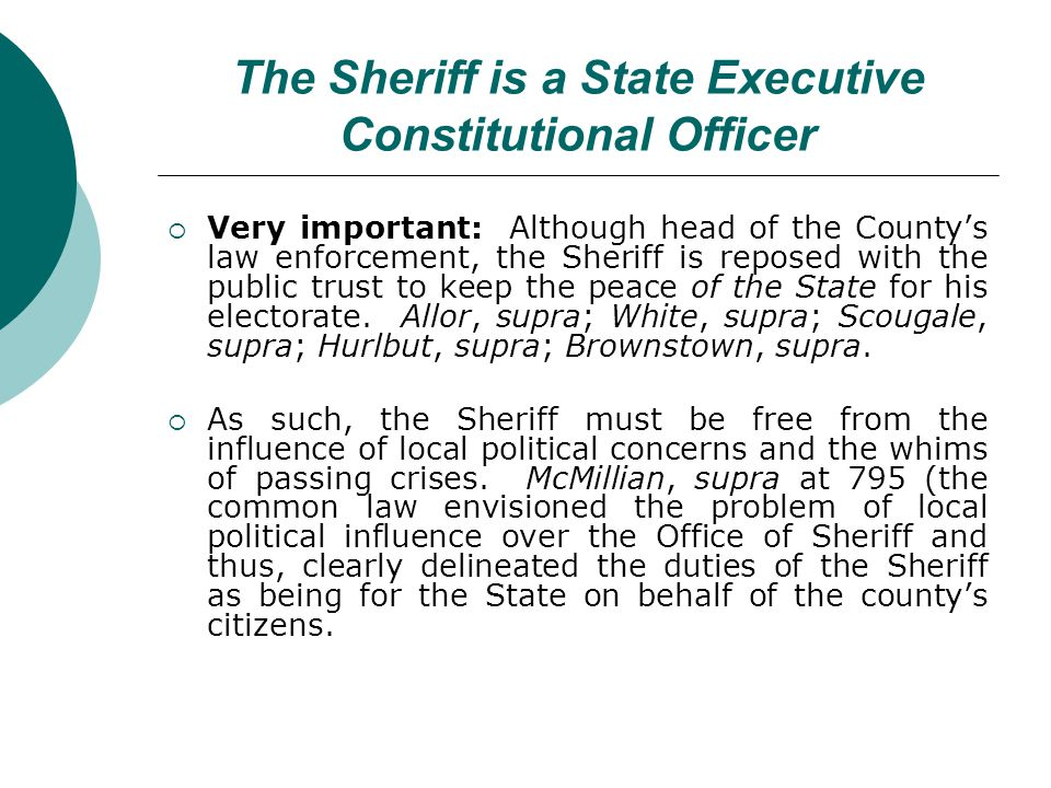 The Sheriff is a State Executive Constitutional Officer Very important: Although head of the Countys law enforcement, the Sheriff is reposed with the public trust to keep the peace of the State for his electorate.