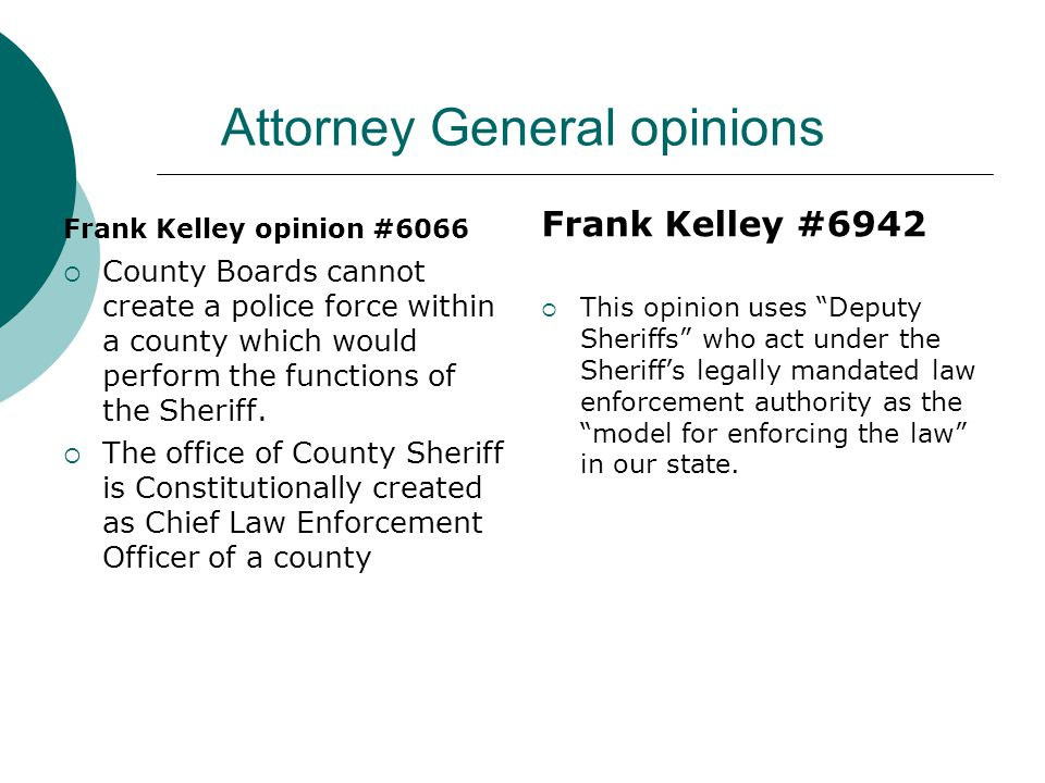 Attorney General opinions Frank Kelley opinion #6066 County Boards cannot create a police force within a county which would perform the functions of the Sheriff.