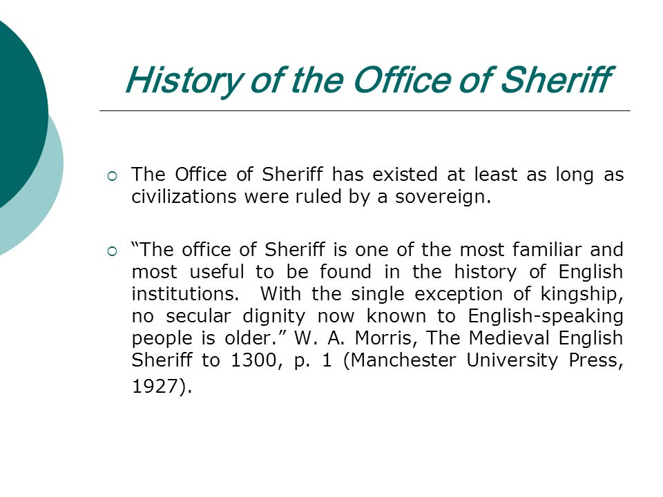 History of the Office of Sheriff The Office of Sheriff has existed at least as long as civilizations were ruled by a sovereign.