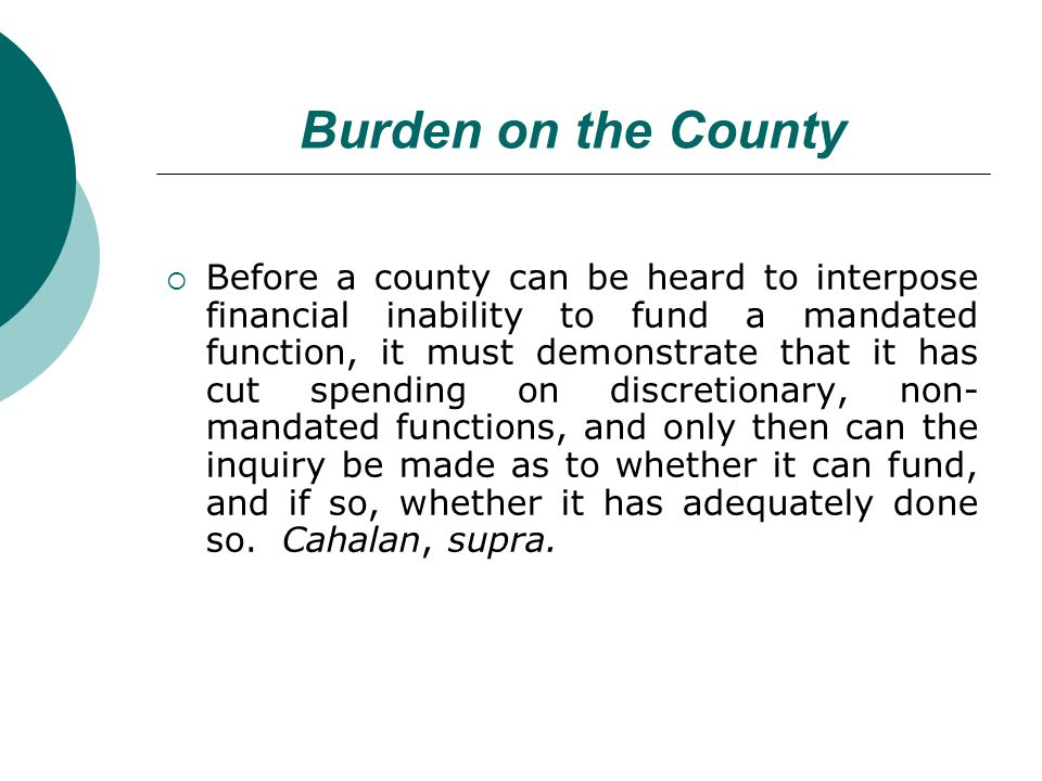 Burden on the County Before a county can be heard to interpose financial inability to fund a mandated function, it must demonstrate that it has cut spending on discretionary, non- mandated functions, and only then can the inquiry be made as to whether it can fund, and if so, whether it has adequately done so.
