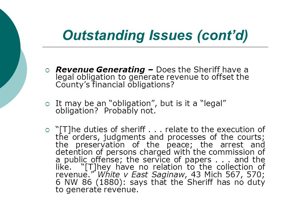 Outstanding Issues (contd) Revenue Generating – Does the Sheriff have a legal obligation to generate revenue to offset the Countys financial obligations.