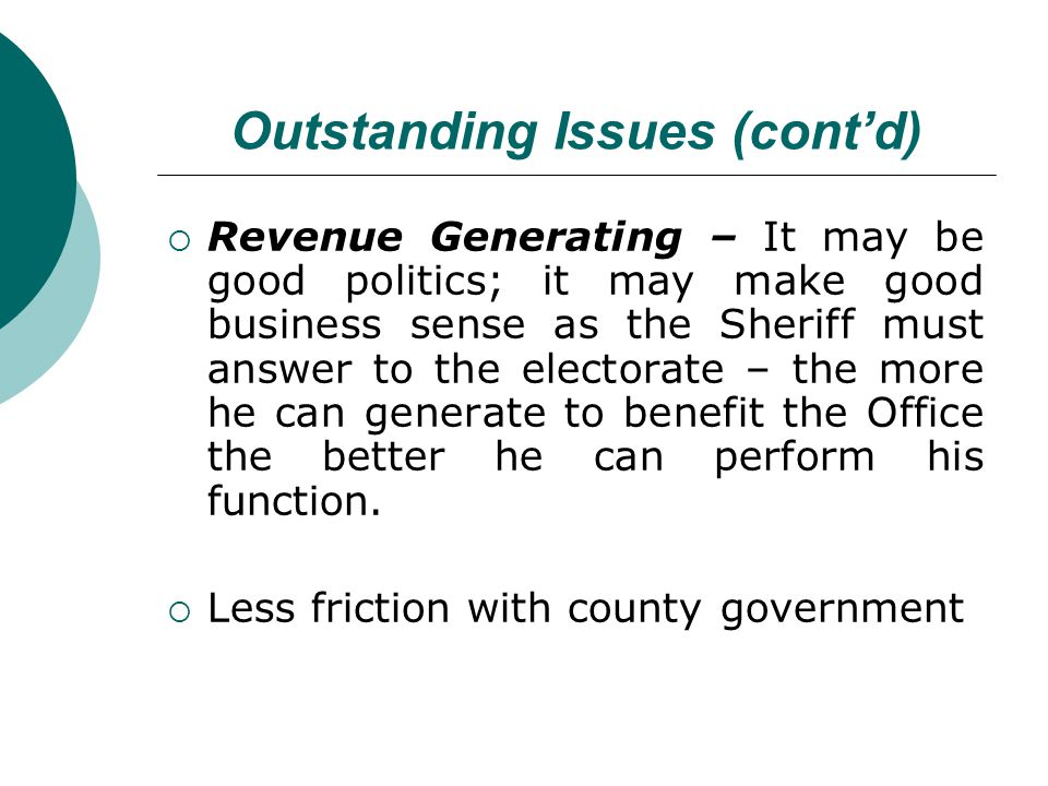 Outstanding Issues (contd) Revenue Generating – It may be good politics; it may make good business sense as the Sheriff must answer to the electorate – the more he can generate to benefit the Office the better he can perform his function.
