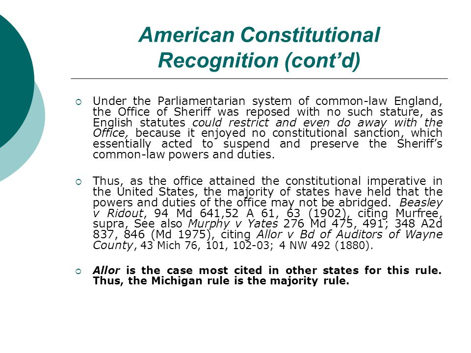American Constitutional Recognition (contd) Under the Parliamentarian system of common-law England, the Office of Sheriff was reposed with no such stature, as English statutes could restrict and even do away with the Office, because it enjoyed no constitutional sanction, which essentially acted to suspend and preserve the Sheriffs common-law powers and duties.