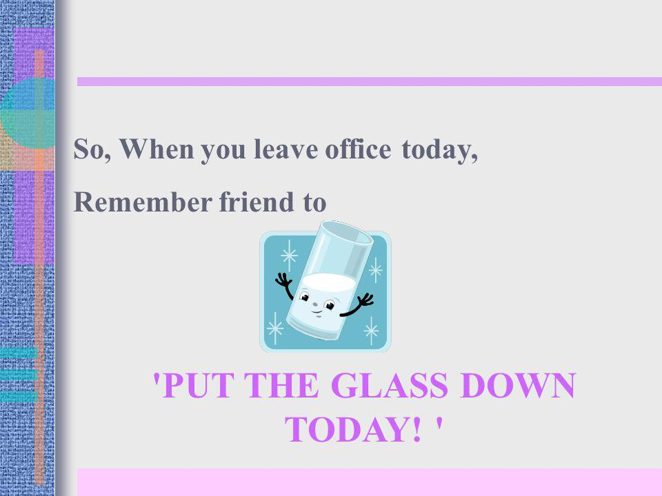 PUT THE GLASS DOWN TODAY! So, When you leave office today, Remember friend to