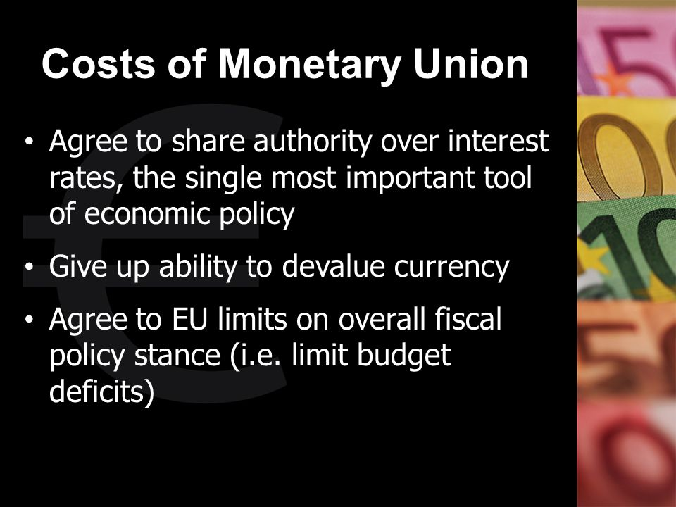 Costs of Monetary Union Agree to share authority over interest rates, the single most important tool of economic policy Give up ability to devalue cur