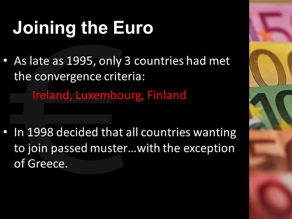 Joining the Euro As late as 1995, only 3 countries had met the convergence criteria: Ireland, Luxembourg, Finland In 1998 decided that all countries w