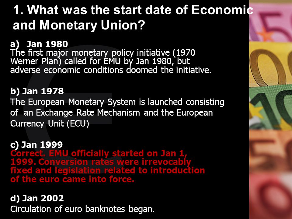 1. What was the start date of Economic and Monetary Union? a)Jan 1980 The first major monetary policy initiative (1970 Werner Plan) called for EMU by
