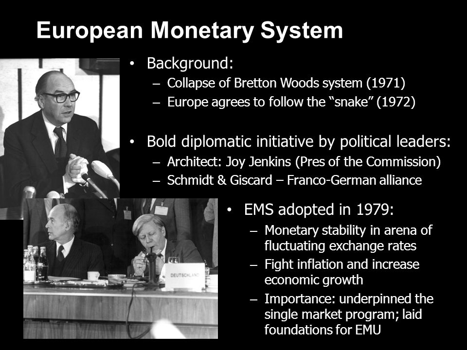 European Monetary System Background: – Collapse of Bretton Woods system (1971) – Europe agrees to follow the snake (1972) Bold diplomatic initiative b