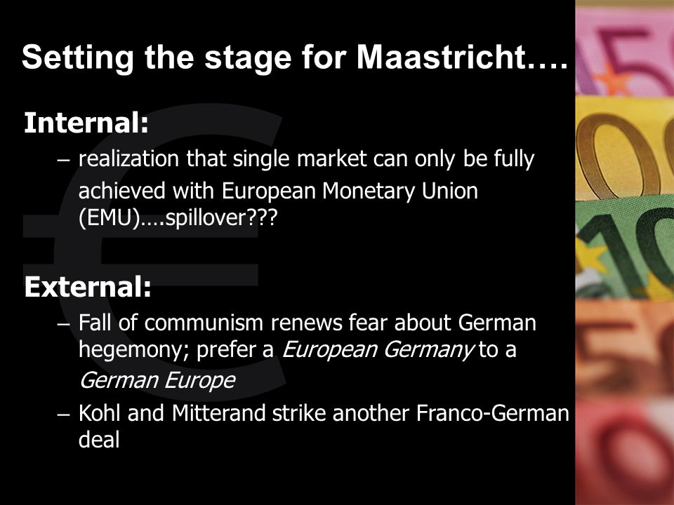 Setting the stage for Maastricht…. Internal: – realization that single market can only be fully achieved with European Monetary Union (EMU)….spillover
