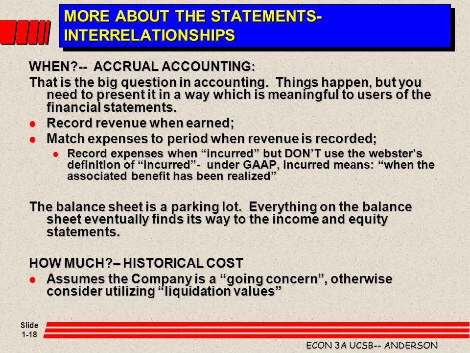 Slide 1-18 ECON 3A UCSB-- ANDERSON MORE ABOUT THE STATEMENTS- INTERRELATIONSHIPS WHEN?-- ACCRUAL ACCOUNTING: That is the big question in accounting. T