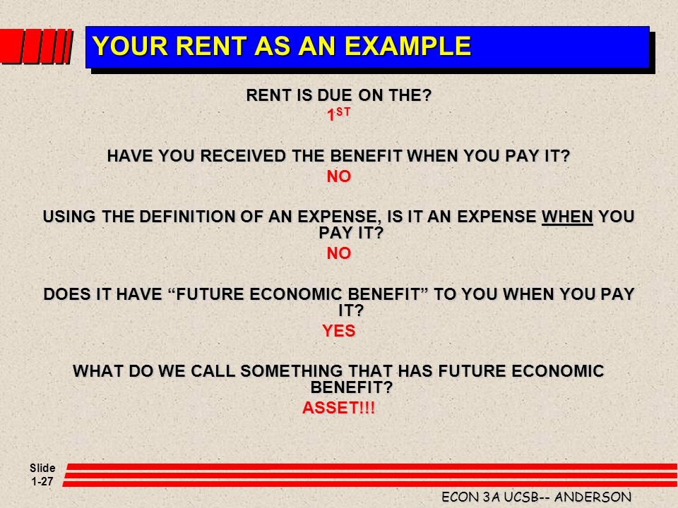 Slide 1-27 ECON 3A UCSB-- ANDERSON YOUR RENT AS AN EXAMPLE RENT IS DUE ON THE? 1 ST HAVE YOU RECEIVED THE BENEFIT WHEN YOU PAY IT? NO USING THE DEFINI